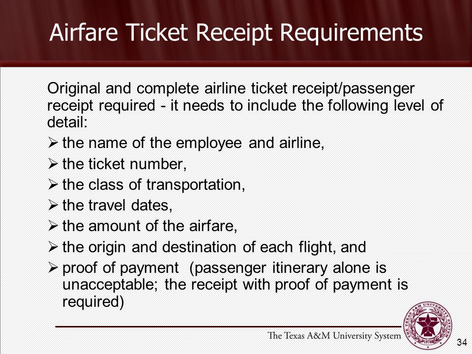 Original and complete airline ticket receipt/passenger receipt required - it needs to include the following level of detail: the name of the employee and airline, the ticket number, the class of transportation, the travel dates, the amount of the airfare, the origin and destination of each flight, and proof of payment (passenger itinerary alone is unacceptable; the receipt with proof of payment is required) Airfare Ticket Receipt Requirements 34