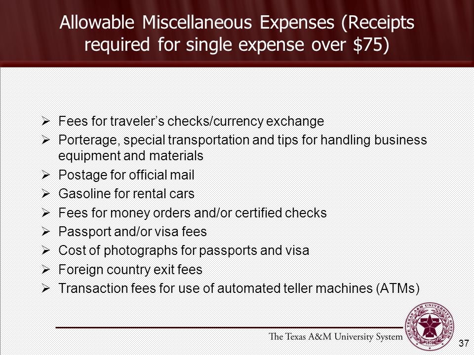 Allowable Miscellaneous Expenses (Receipts required for single expense over $75) Fees for travelers checks/currency exchange Porterage, special transportation and tips for handling business equipment and materials Postage for official mail Gasoline for rental cars Fees for money orders and/or certified checks Passport and/or visa fees Cost of photographs for passports and visa Foreign country exit fees Transaction fees for use of automated teller machines (ATMs) 37