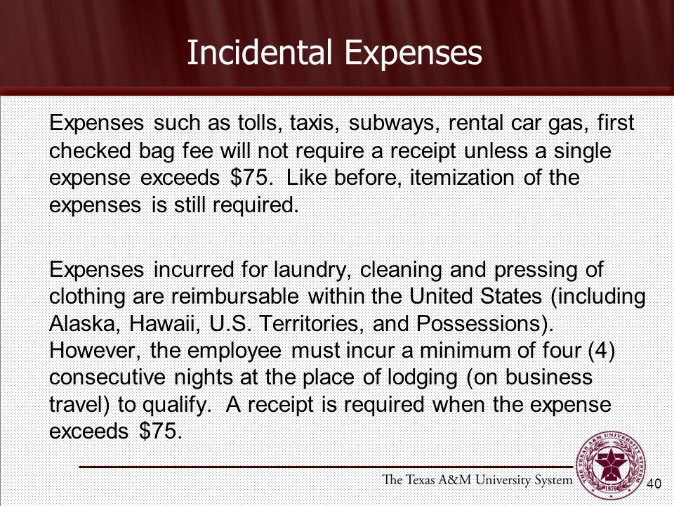 Incidental Expenses Expenses such as tolls, taxis, subways, rental car gas, first checked bag fee will not require a receipt unless a single expense exceeds $75.