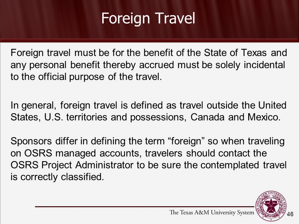 Foreign Travel Foreign travel must be for the benefit of the State of Texas and any personal benefit thereby accrued must be solely incidental to the official purpose of the travel.