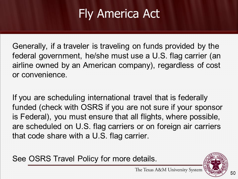 Fly America Act Generally, if a traveler is traveling on funds provided by the federal government, he/she must use a U.S.