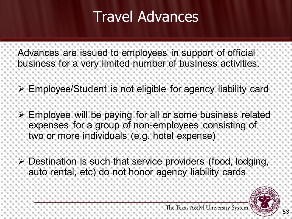 Travel Advances Advances are issued to employees in support of official business for a very limited number of business activities.