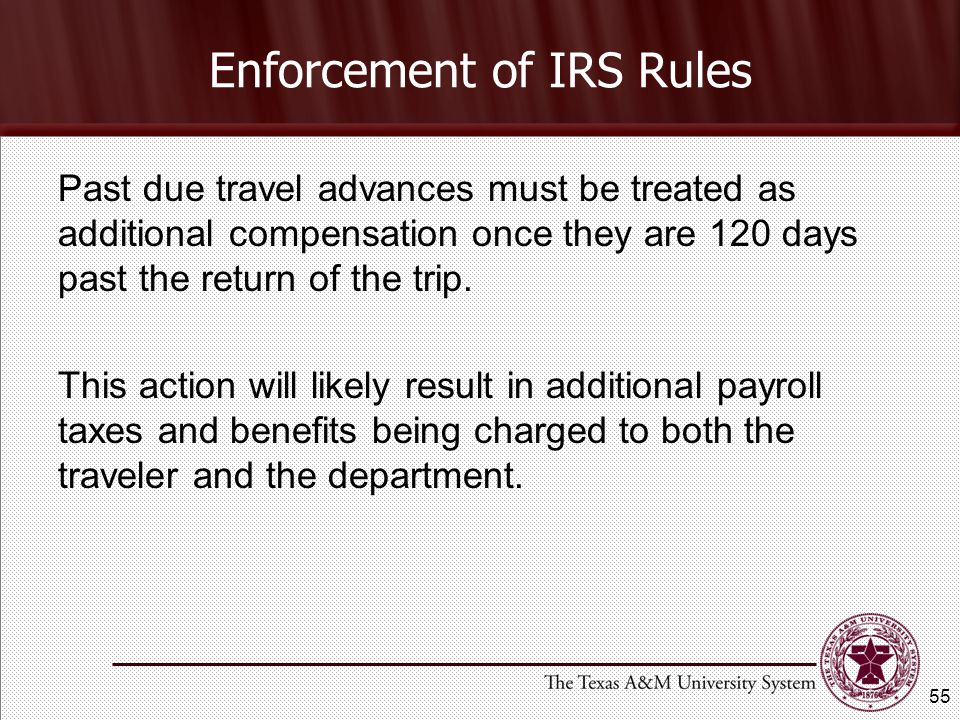 Enforcement of IRS Rules Past due travel advances must be treated as additional compensation once they are 120 days past the return of the trip.