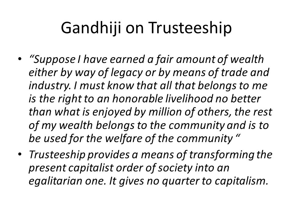 Gandhiji on Trusteeship Suppose I have earned a fair amount of wealth either by way of legacy or by means of trade and industry. I must know that all