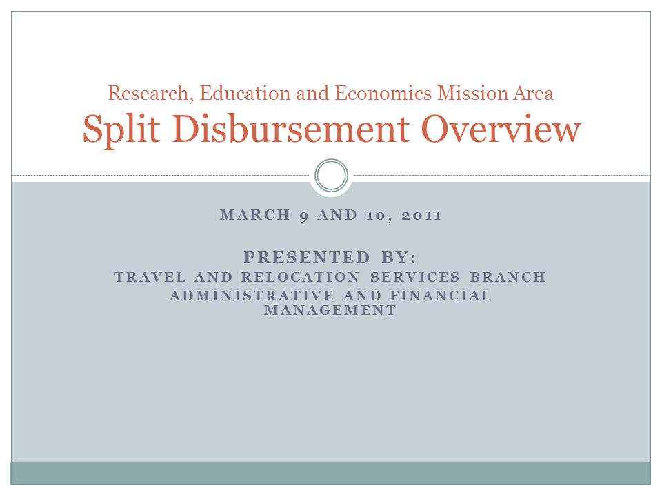 MARCH 9 AND 10, 2011 PRESENTED BY: TRAVEL AND RELOCATION SERVICES BRANCH ADMINISTRATIVE AND FINANCIAL MANAGEMENT Research, Education and Economics Mission Area Split Disbursement Overview