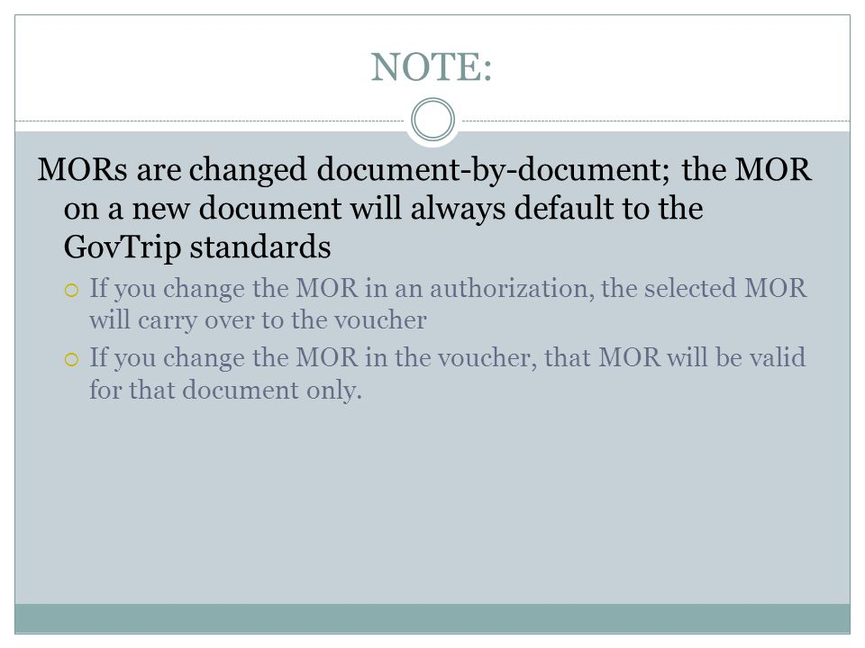 NOTE: MORs are changed document-by-document; the MOR on a new document will always default to the GovTrip standards If you change the MOR in an authorization, the selected MOR will carry over to the voucher If you change the MOR in the voucher, that MOR will be valid for that document only.