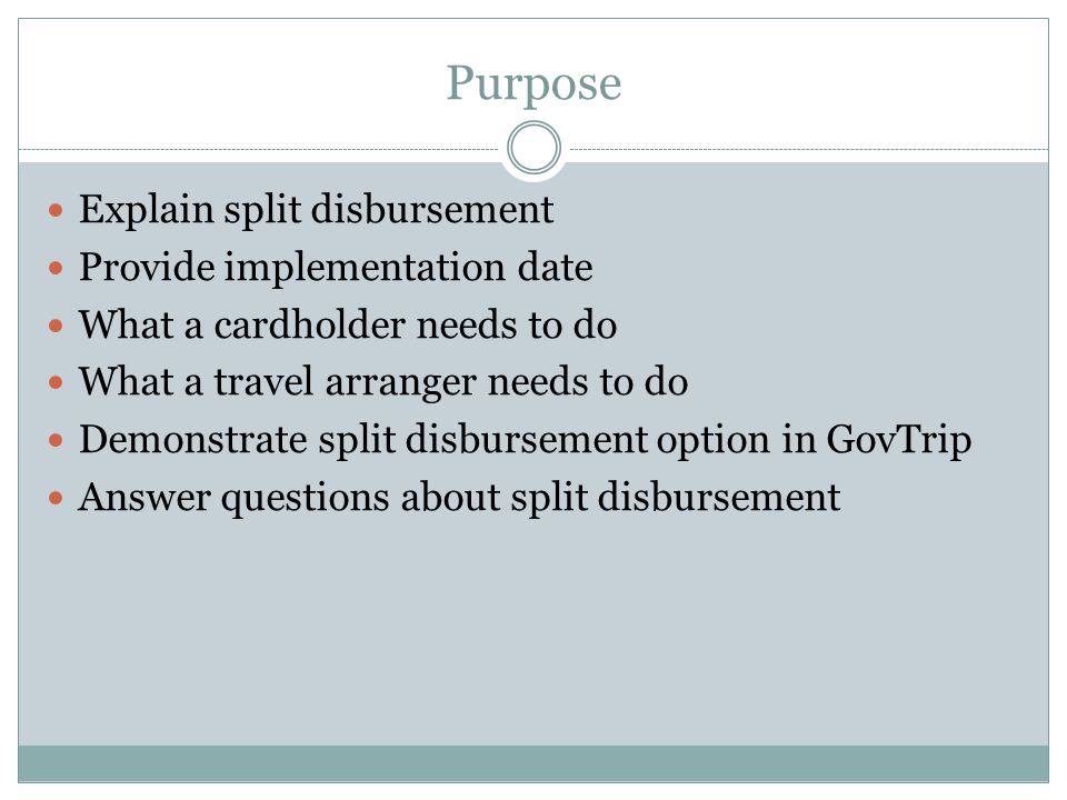 Purpose Explain split disbursement Provide implementation date What a cardholder needs to do What a travel arranger needs to do Demonstrate split disbursement option in GovTrip Answer questions about split disbursement