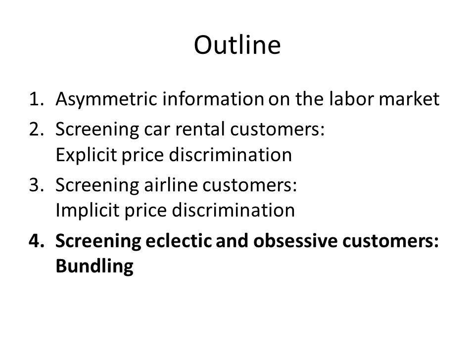 Outline 1.Asymmetric information on the labor market 2.Screening car rental customers: Explicit price discrimination 3.Screening airline customers: Implicit price discrimination 4.Screening eclectic and obsessive customers: Bundling