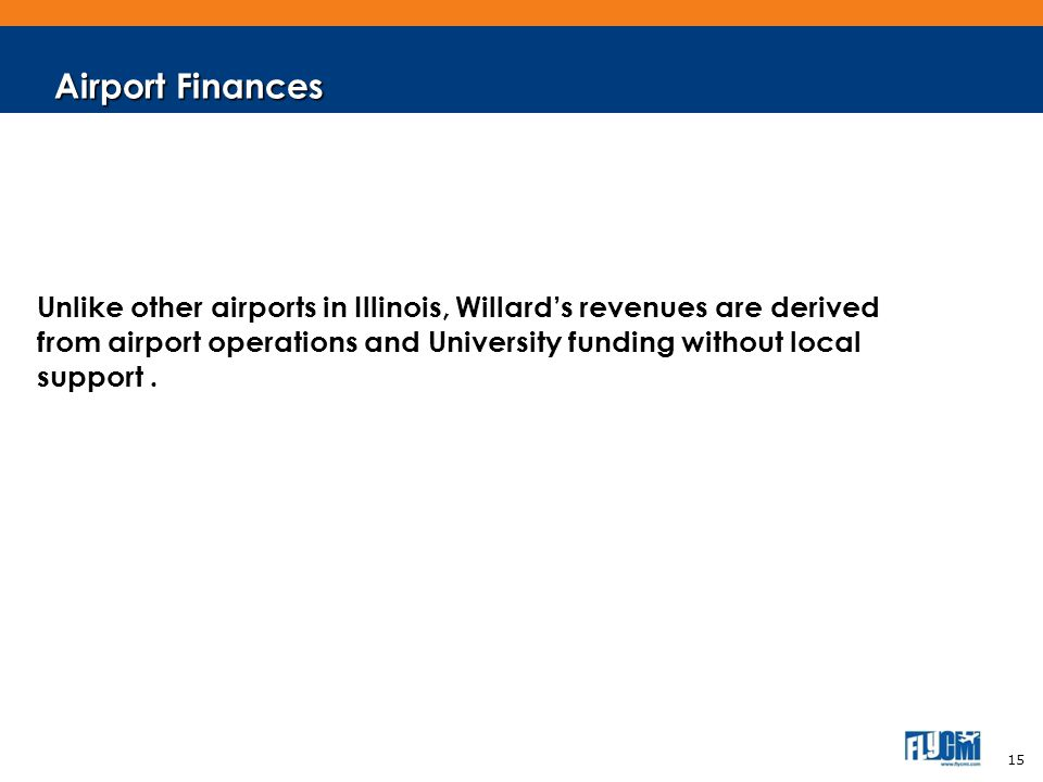 Airport Finances Unlike other airports in Illinois, Willards revenues are derived from airport operations and University funding without local support.