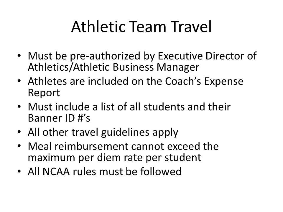 Athletic Team Travel Must be pre-authorized by Executive Director of Athletics/Athletic Business Manager Athletes are included on the Coachs Expense R