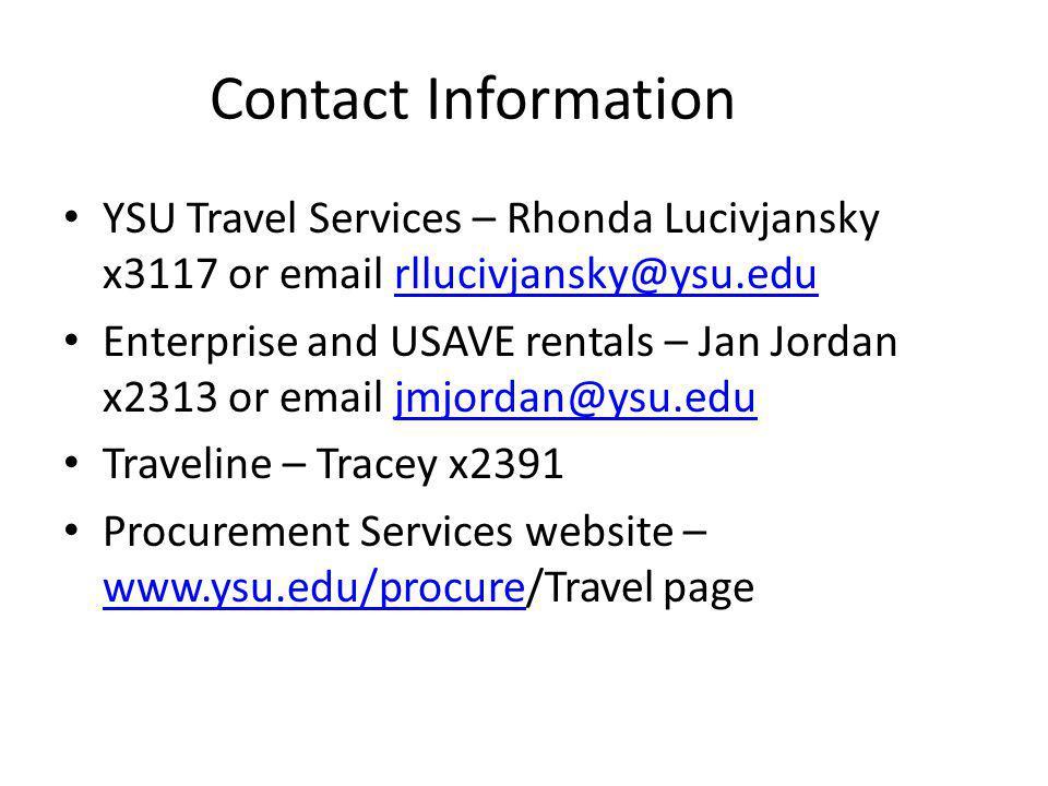 Contact Information YSU Travel Services – Rhonda Lucivjansky x3117 or email rllucivjansky@ysu.edurllucivjansky@ysu.edu Enterprise and USAVE rentals – Jan Jordan x2313 or email jmjordan@ysu.edujmjordan@ysu.edu Traveline – Tracey x2391 Procurement Services website – www.ysu.edu/procure/Travel page www.ysu.edu/procure