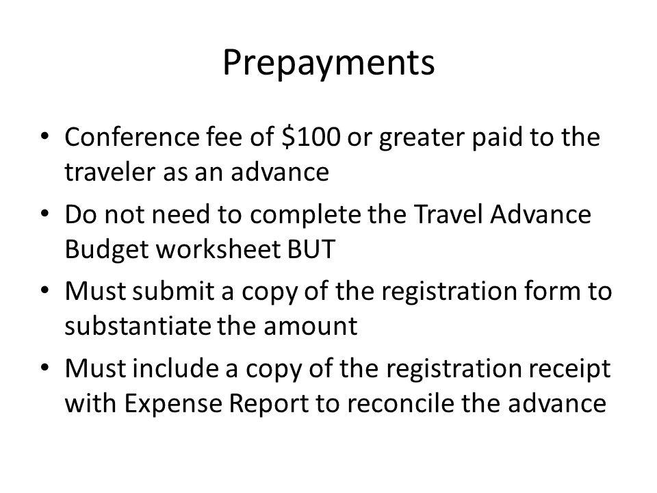 Prepayments Conference fee of $100 or greater paid to the traveler as an advance Do not need to complete the Travel Advance Budget worksheet BUT Must