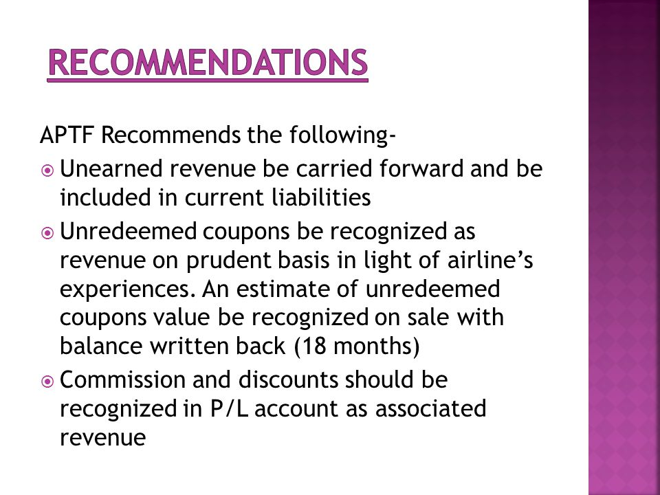 APTF Recommends the following- Unearned revenue be carried forward and be included in current liabilities Unredeemed coupons be recognized as revenue on prudent basis in light of airlines experiences.
