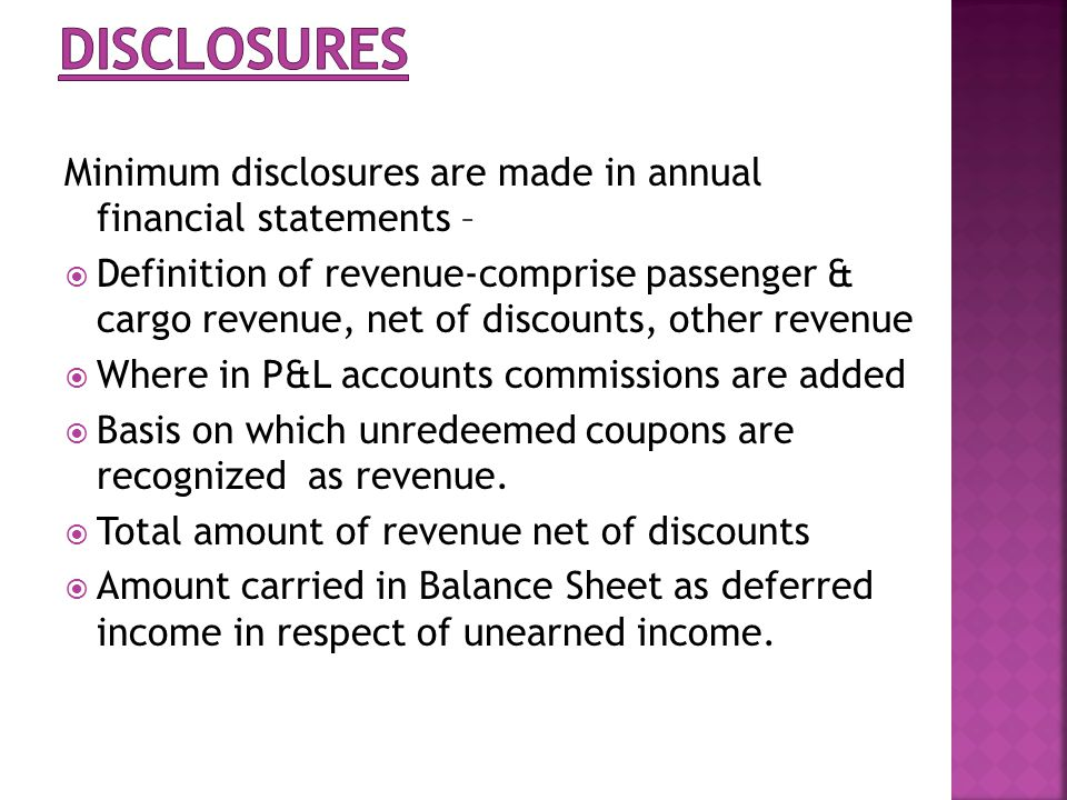 Minimum disclosures are made in annual financial statements – Definition of revenue-comprise passenger & cargo revenue, net of discounts, other revenue Where in P&L accounts commissions are added Basis on which unredeemed coupons are recognized as revenue.
