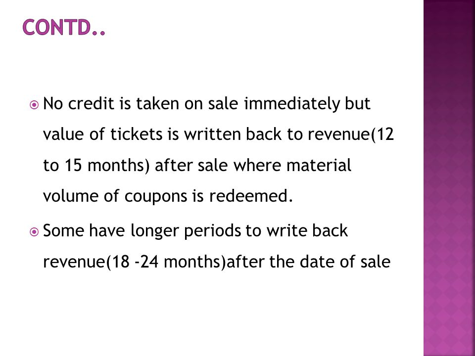 No credit is taken on sale immediately but value of tickets is written back to revenue(12 to 15 months) after sale where material volume of coupons is redeemed.