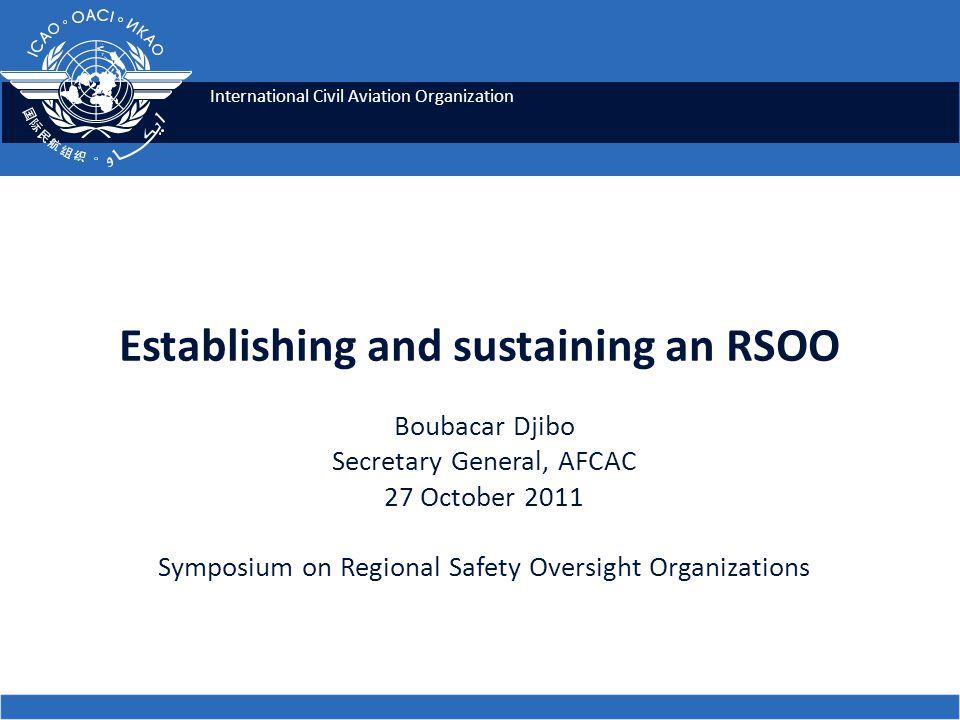 International Civil Aviation Organization Establishing and sustaining an RSOO Boubacar Djibo Secretary General, AFCAC 27 October 2011 Symposium on Reg