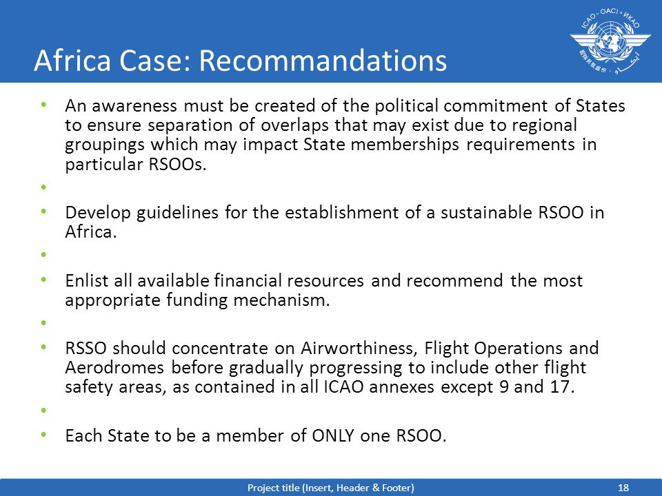 18 Africa Case: Recommandations An awareness must be created of the political commitment of States to ensure separation of overlaps that may exist due to regional groupings which may impact State memberships requirements in particular RSOOs.