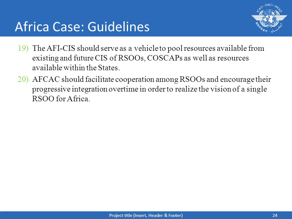 24 Africa Case: Guidelines 19)The AFI-CIS should serve as a vehicle to pool resources available from existing and future CIS of RSOOs, COSCAPs as well as resources available within the States.