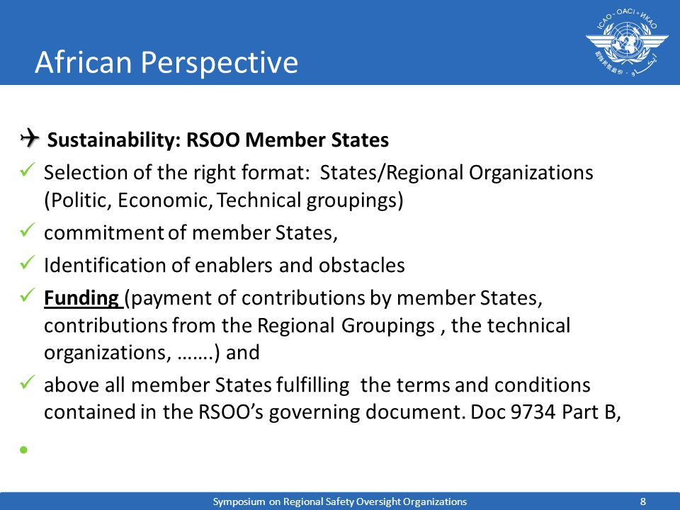8 African Perspective Sustainability: RSOO Member States Selection of the right format: States/Regional Organizations (Politic, Economic, Technical groupings) commitment of member States, Identification of enablers and obstacles Funding (payment of contributions by member States, contributions from the Regional Groupings, the technical organizations, …….) and above all member States fulfilling the terms and conditions contained in the RSOOs governing document.