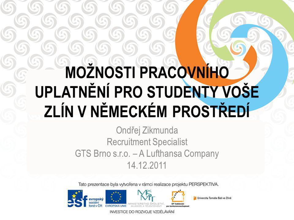 MOŽNOSTI PRACOVNÍHO UPLATNĚNÍ PRO STUDENTY VOŠE ZLÍN V NĚMECKÉM PROSTŘEDÍ Ondřej Zikmunda Recruitment Specialist GTS Brno s.r.o.