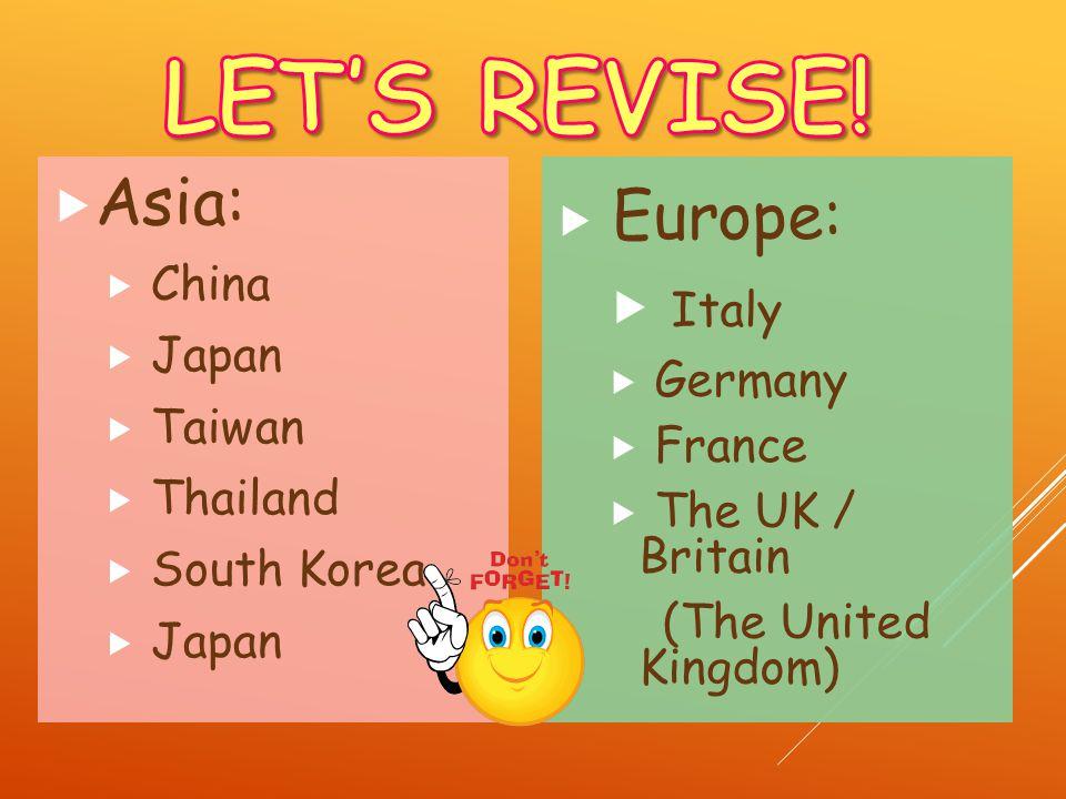 Europe: Italy Germany France The UK / Britain (The United Kingdom) Asia: China Japan Taiwan Thailand South Korea Japan