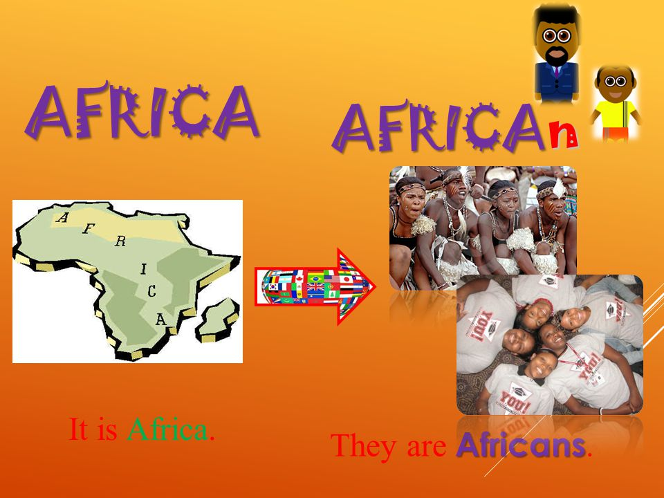AFRICA AFRICA n It is Africa. Africans They are Africans.