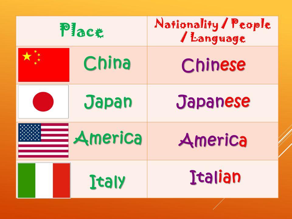 Place Nationality / People / Language China Japan Italy America Chinese Italian America Japanese