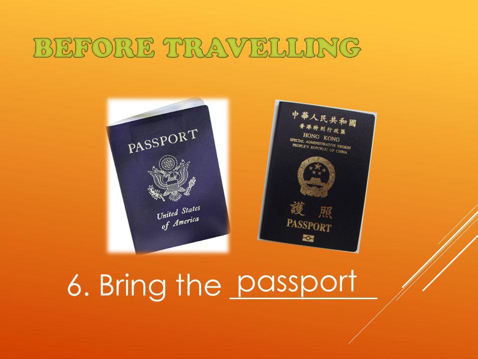 6. Bring the __________ passport