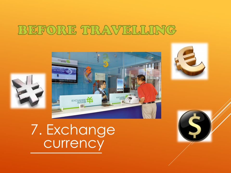 7. Exchange __________ currency