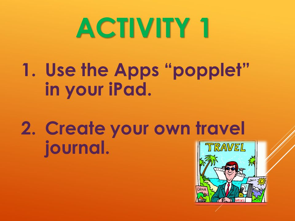 ACTIVITY 1 1.Use the Apps popplet in your iPad. 2.Create your own travel journal.