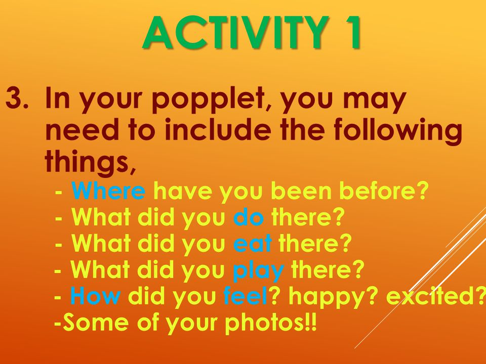 ACTIVITY 1 3.In your popplet, you may need to include the following things, - Where have you been before.