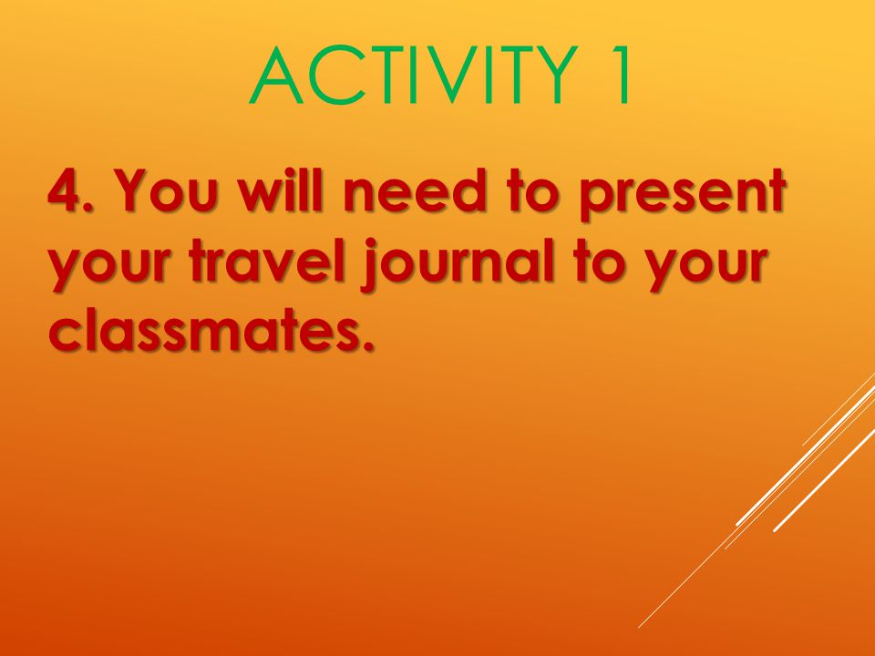 4. You will need to present your travel journal to your classmates. ACTIVITY 1