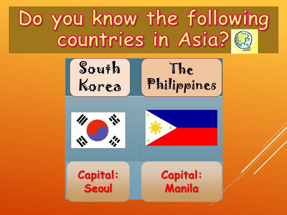 Capital: Seoul Capital: Manila South Korea The Philippines