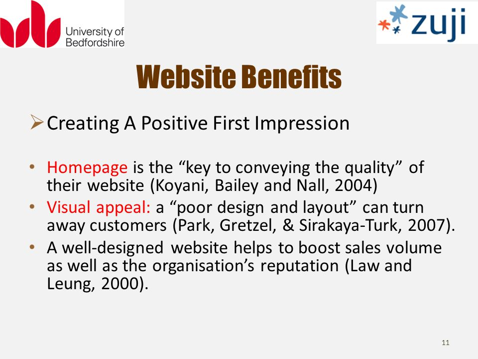 Website Benefits 11 Creating A Positive First Impression Homepage is the key to conveying the quality of their website (Koyani, Bailey and Nall, 2004) Visual appeal: a poor design and layout can turn away customers (Park, Gretzel, & Sirakaya-Turk, 2007).