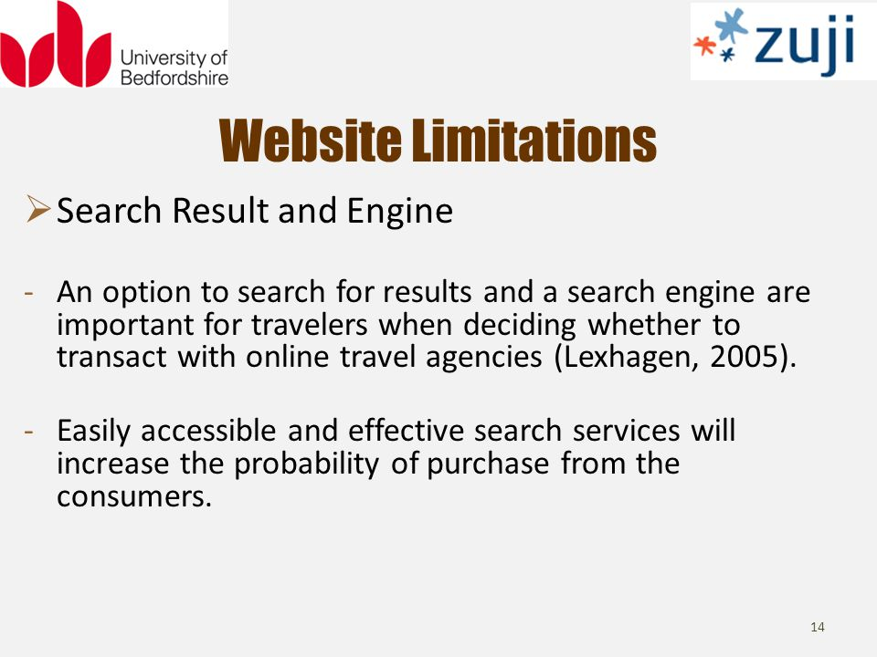 Website Limitations 14 Search Result and Engine -An option to search for results and a search engine are important for travelers when deciding whether to transact with online travel agencies (Lexhagen, 2005).