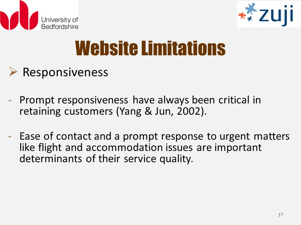 Website Limitations 17 Responsiveness -Prompt responsiveness have always been critical in retaining customers (Yang & Jun, 2002).