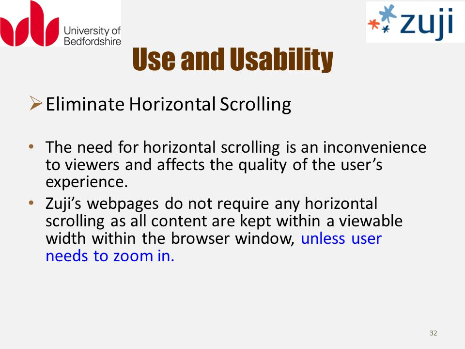 Use and Usability 32 Eliminate Horizontal Scrolling The need for horizontal scrolling is an inconvenience to viewers and affects the quality of the users experience.