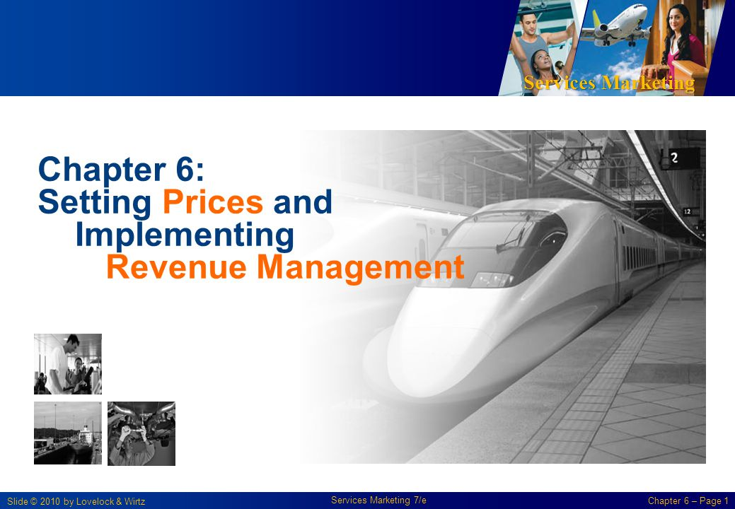 Services Marketing Slide © 2010 by Lovelock & Wirtz Services Marketing 7/e Chapter 6 – Page 1 Chapter 6: Setting Prices and Implementing Revenue Management
