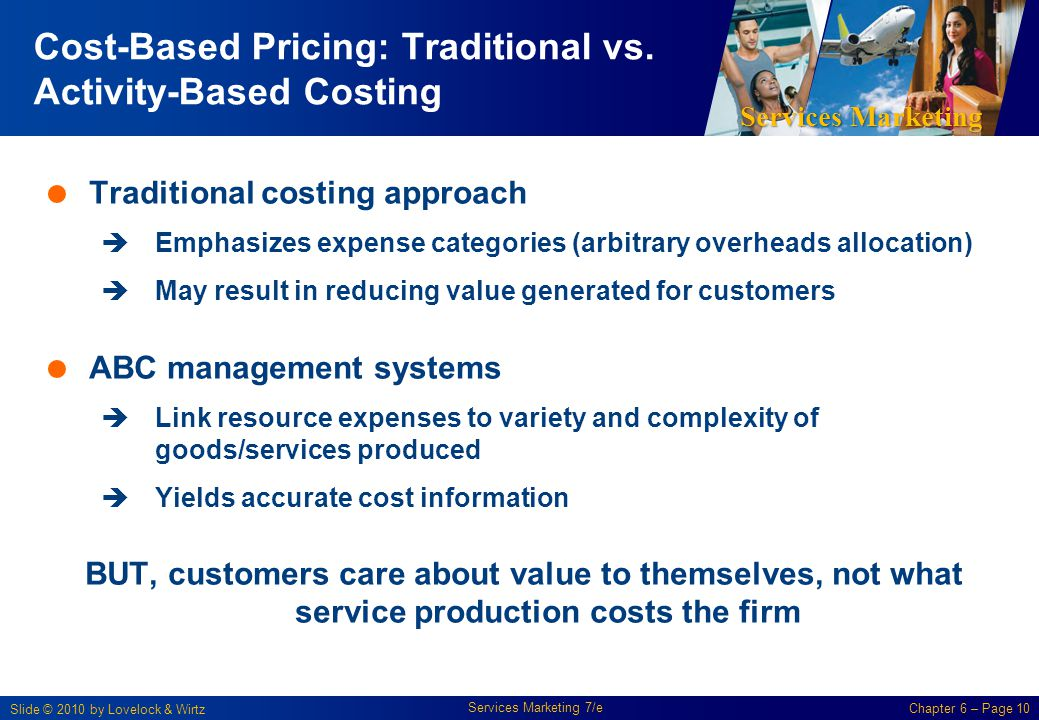 Services Marketing Slide © 2010 by Lovelock & Wirtz Services Marketing 7/e Chapter 6 – Page 10 Cost-Based Pricing: Traditional vs. Activity-Based Cost