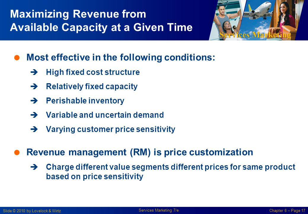 Services Marketing Slide © 2010 by Lovelock & Wirtz Services Marketing 7/e Chapter 6 – Page 17 Maximizing Revenue from Available Capacity at a Given Time Most effective in the following conditions: High fixed cost structure Relatively fixed capacity Perishable inventory Variable and uncertain demand Varying customer price sensitivity Revenue management (RM) is price customization Charge different value segments different prices for same product based on price sensitivity