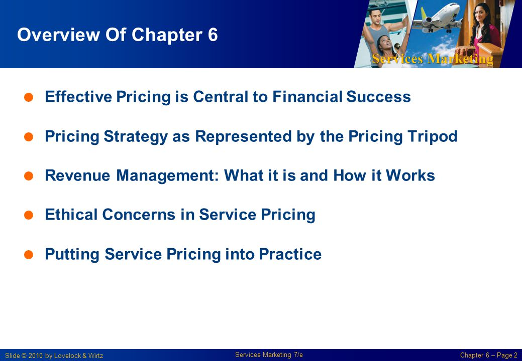 Services Marketing Slide © 2010 by Lovelock & Wirtz Services Marketing 7/e Chapter 6 – Page 2 Overview Of Chapter 6 Effective Pricing is Central to Fi