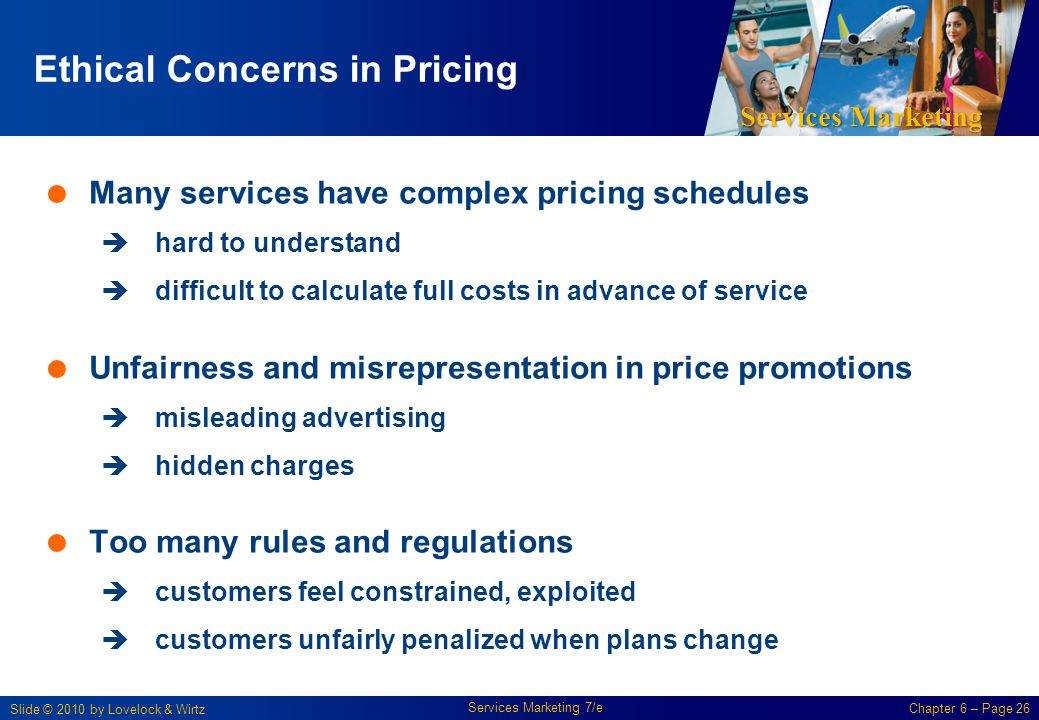 Services Marketing Slide © 2010 by Lovelock & Wirtz Services Marketing 7/e Chapter 6 – Page 26 Ethical Concerns in Pricing Many services have complex