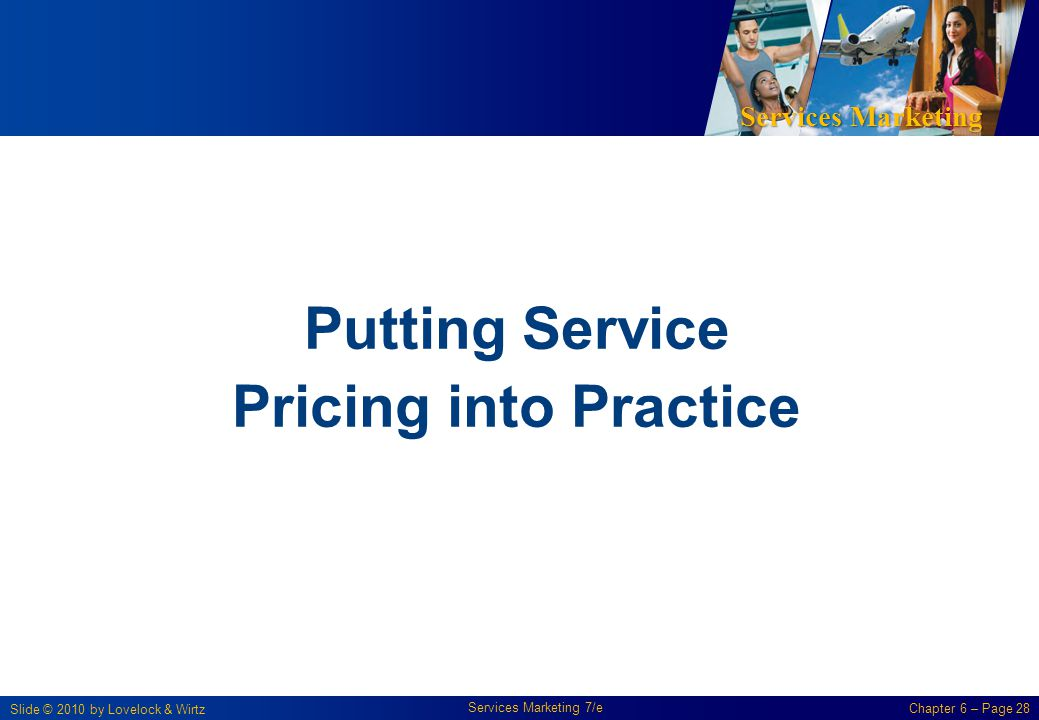 Services Marketing Slide © 2010 by Lovelock & Wirtz Services Marketing 7/e Chapter 6 – Page 28 Putting Service Pricing into Practice