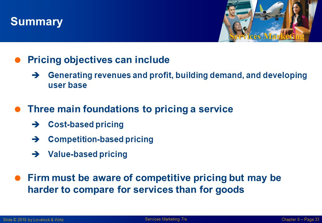 Services Marketing Slide © 2010 by Lovelock & Wirtz Services Marketing 7/e Chapter 6 – Page 33 Summary Pricing objectives can include Generating reven
