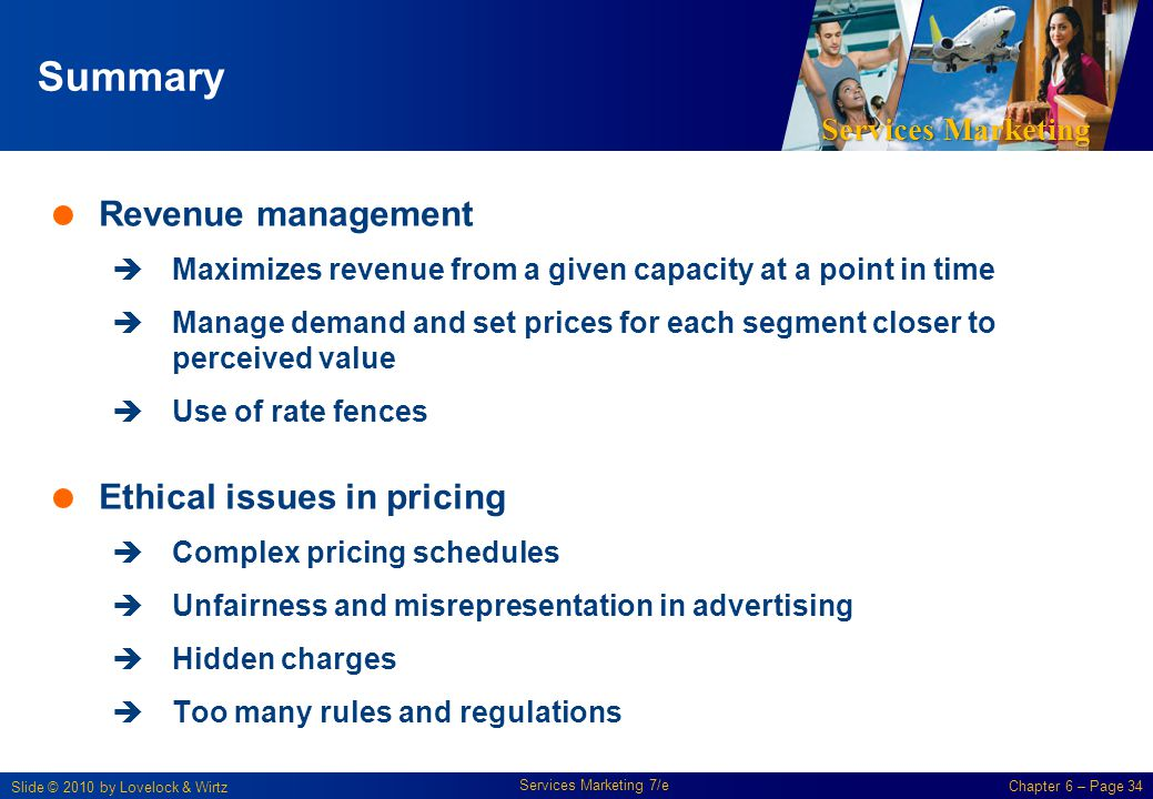 Services Marketing Slide © 2010 by Lovelock & Wirtz Services Marketing 7/e Chapter 6 – Page 34 Summary Revenue management Maximizes revenue from a given capacity at a point in time Manage demand and set prices for each segment closer to perceived value Use of rate fences Ethical issues in pricing Complex pricing schedules Unfairness and misrepresentation in advertising Hidden charges Too many rules and regulations