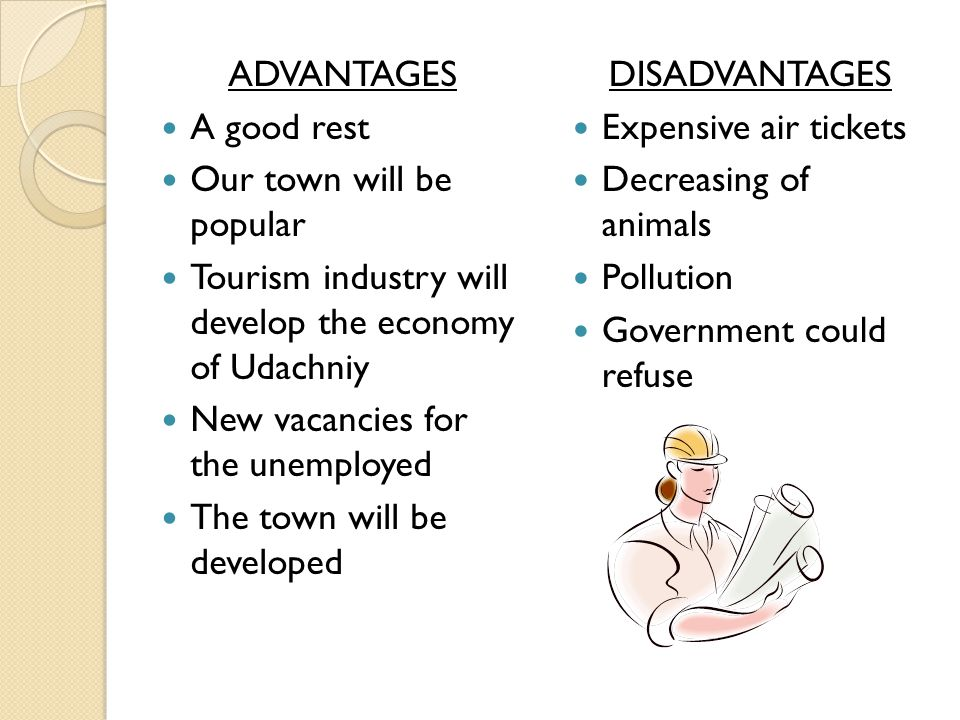 ADVANTAGES A good rest Our town will be popular Tourism industry will develop the economy of Udachniy New vacancies for the unemployed The town will be developed DISADVANTAGES Expensive air tickets Decreasing of animals Pollution Government could refuse