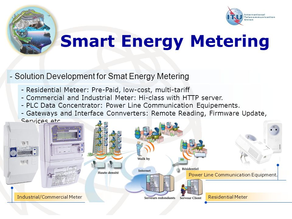 - Solution Development for Smat Energy Metering Smart Energy Metering - Residential Meteer: Pre-Paid, low-cost, multi-tariff - Commercial and Industrial Meter: Hi-class with HTTP server.