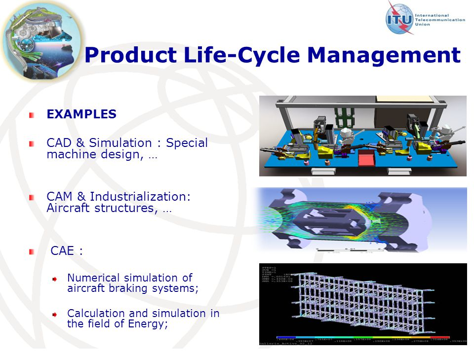 Product Life-Cycle Management EXAMPLES CAD & Simulation : Special machine design, … CAM & Industrialization: Aircraft structures, … CAE : Numerical simulation of aircraft braking systems; Calculation and simulation in the field of Energy;