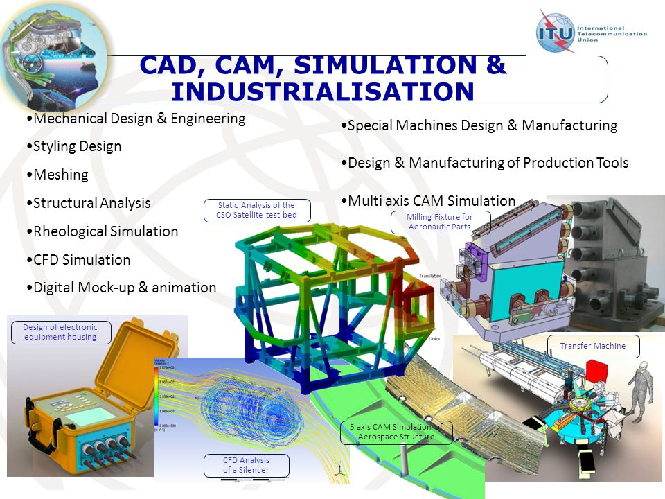 Mechanical Design & Engineering Styling Design Meshing Structural Analysis Rheological Simulation CFD Simulation Digital Mock-up & animation Special Machines Design & Manufacturing Design & Manufacturing of Production Tools Multi axis CAM Simulation CAD, CAM, SIMULATION & INDUSTRIALISATION Design of electronic equipment housing CFD Analysis of a Silencer Milling Fixture for Aeronautic Parts Transfer Machine Static Analysis of the CSO Satellite test bed 5 axis CAM Simulation of Aerospace Structure