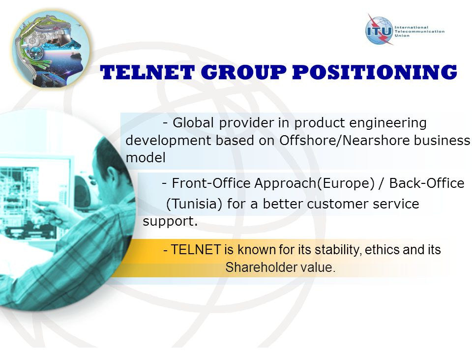 TELNET GROUP POSITIONING - Global provider in product engineering development based on Offshore/Nearshore business model - Front-Office Approach(Europe) / Back-Office (Tunisia) for a better customer service support.